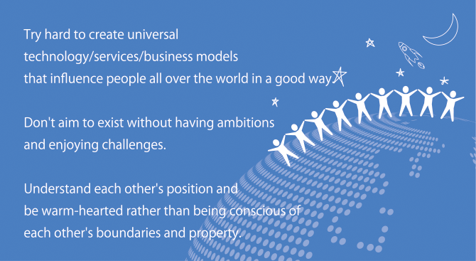 Try hard to create universal technology/services/business models that influence people all over the world in a good way.  Don't aim to exist without having ambitions and enjoying challenges.  Understand each other's position and be warm-hearted rather than being conscious of each other's boundaries and property.